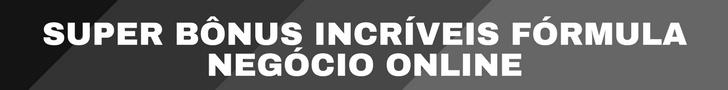 SUPER BÔNUS INCRÍVEIS FÓRMULA NEGÓCIO ONLINE FUNCIONA